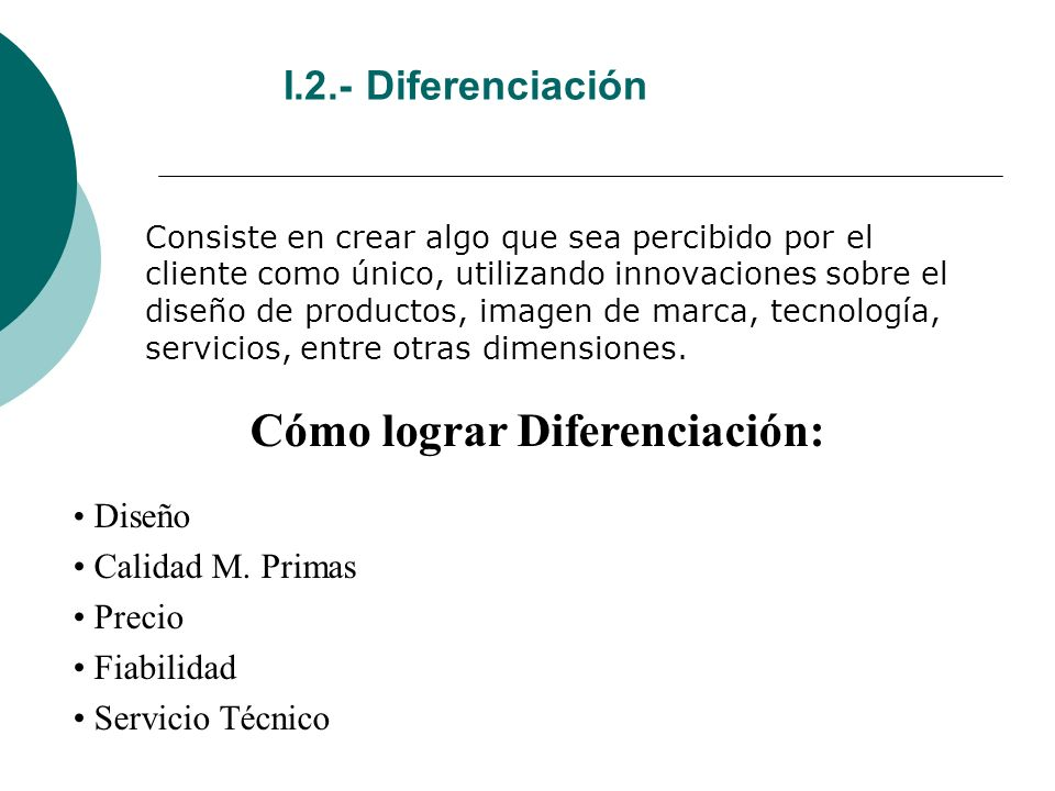 I.2.- Diferenciación Consiste en crear algo que sea percibido por el cliente como único, utilizando innovaciones sobre el diseño de productos, imagen de marca, tecnología, servicios, entre otras dimensiones.