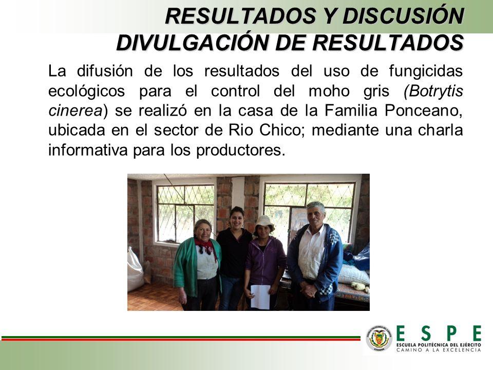 RESULTADOS Y DISCUSIÓN DIVULGACIÓN DE RESULTADOS La difusión de los resultados del uso de fungicidas ecológicos para el control del moho gris (Botrytis cinerea) se realizó en la casa de la Familia Ponceano, ubicada en el sector de Rio Chico; mediante una charla informativa para los productores.
