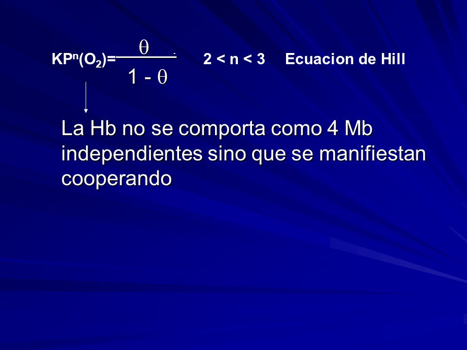 La Hb no se comporta como 4 Mb independientes sino que se manifiestan cooperando.. 1 - 1 - KP n (O 2 )=2 < n < 3Ecuacion de Hill