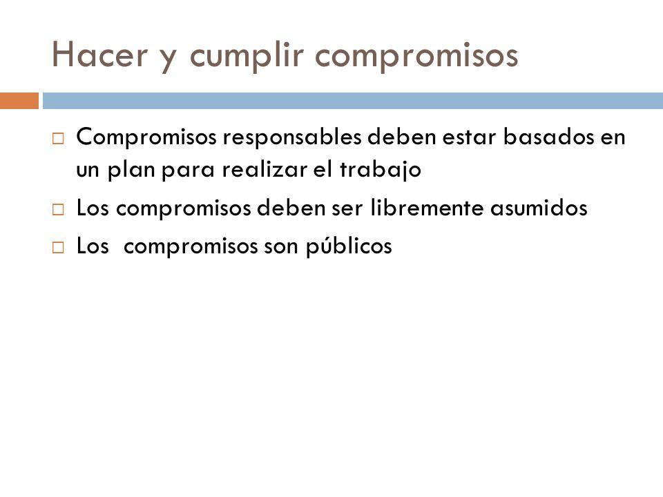 Hacer y cumplir compromisos Compromisos responsables deben estar basados en un plan para realizar el trabajo Los compromisos deben ser libremente asum