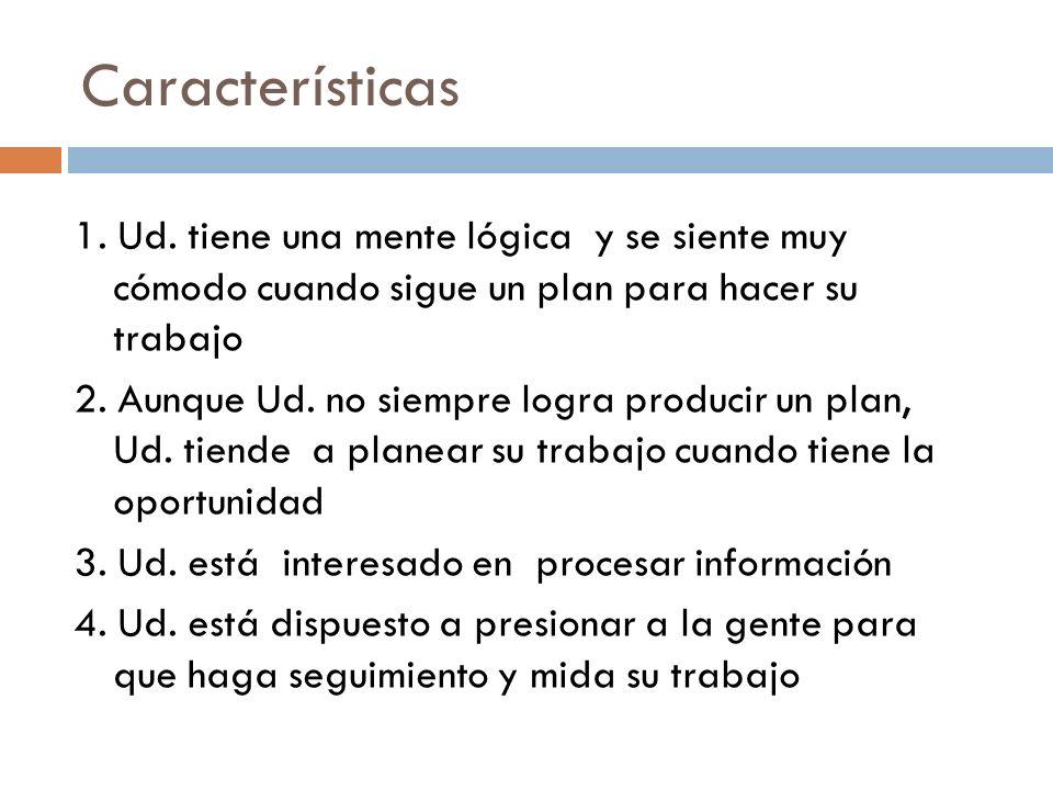 Características 1. Ud. tiene una mente lógica y se siente muy cómodo cuando sigue un plan para hacer su trabajo 2. Aunque Ud. no siempre logra produci