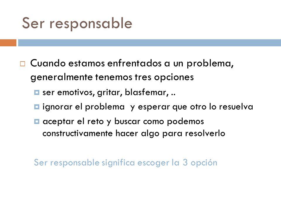 Ser responsable Cuando estamos enfrentados a un problema, generalmente tenemos tres opciones ser emotivos, gritar, blasfemar,.. ignorar el problema y
