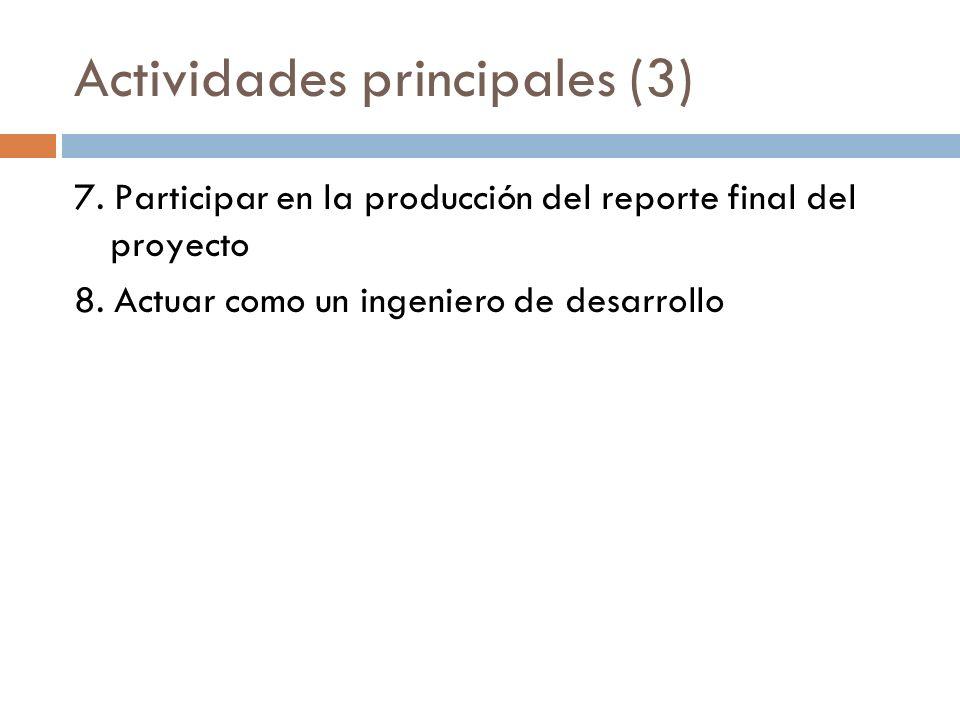 Actividades principales (3) 7. Participar en la producción del reporte final del proyecto 8. Actuar como un ingeniero de desarrollo