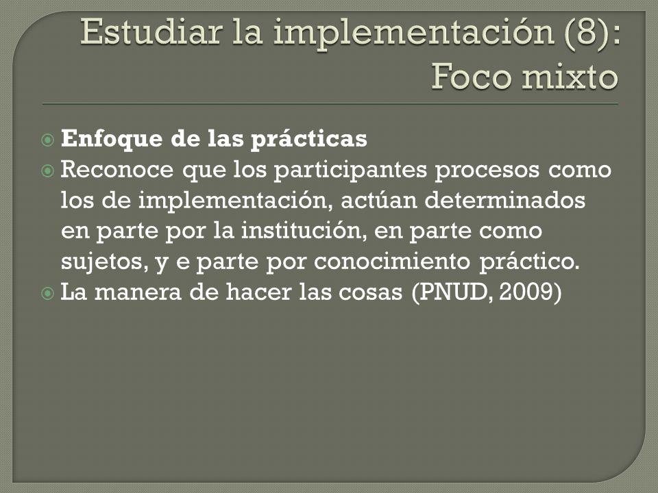 Enfoque de las prácticas Reconoce que los participantes procesos como los de implementación, actúan determinados en parte por la institución, en parte
