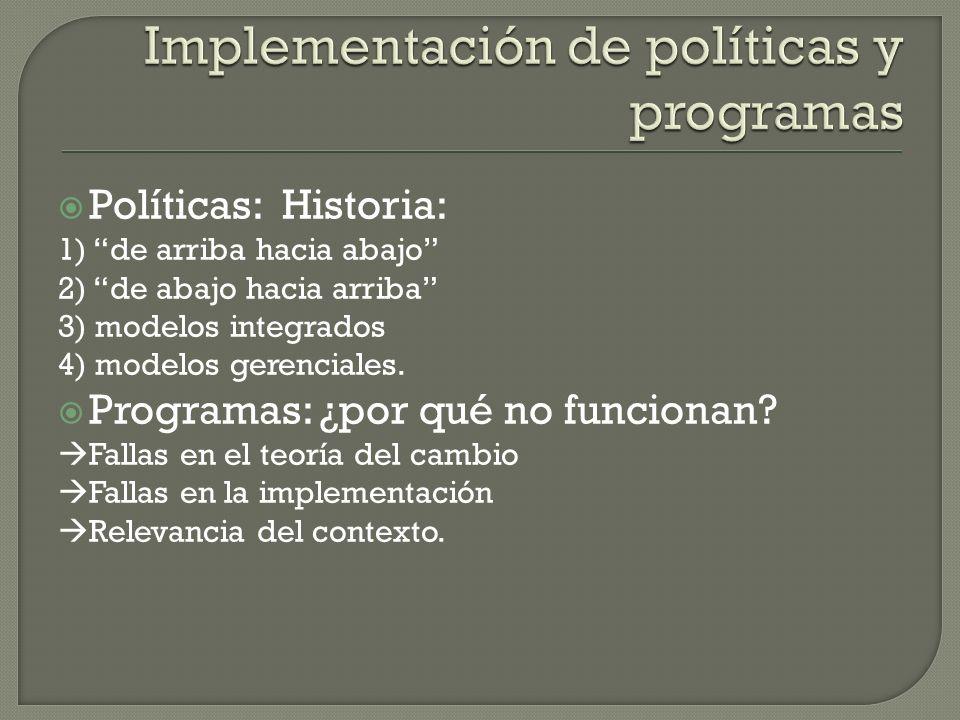 Políticas: Historia: 1) de arriba hacia abajo 2) de abajo hacia arriba 3) modelos integrados 4) modelos gerenciales. Programas: ¿por qué no funcionan?