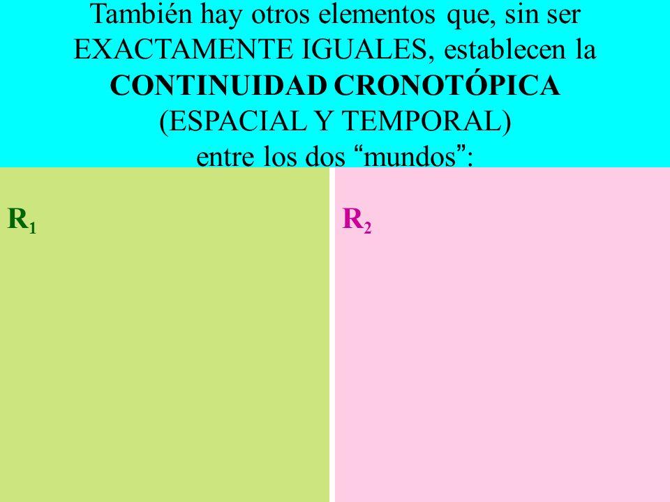 R1R1 R2R2 También hay otros elementos que, sin ser EXACTAMENTE IGUALES, establecen la CONTINUIDAD CRONOTÓPICA (ESPACIAL Y TEMPORAL) entre los dos mundos :