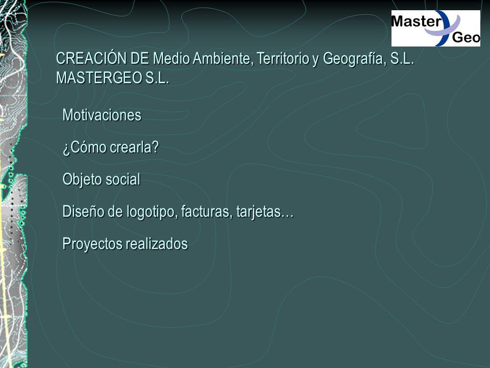 CREACIÓN DE Medio Ambiente, Territorio y Geografía, S.L. MASTERGEO S.L. Motivaciones ¿Cómo crearla? Objeto social Diseño de logotipo, facturas, tarjet