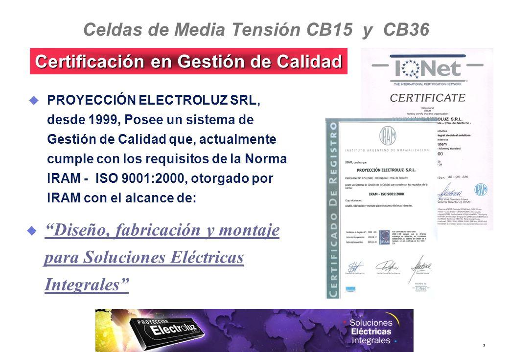 3 PROYECCIÓN ELECTROLUZ SRL, desde 1999, Posee un sistema de Gestión de Calidad que, actualmente cumple con los requisitos de la Norma IRAM - ISO 9001:2000, otorgado por IRAM con el alcance de: Diseño, fabricación y montaje para Soluciones Eléctricas Integrales Certificación en Gestión de Calidad Celdas de Media Tensión CB15 y CB36