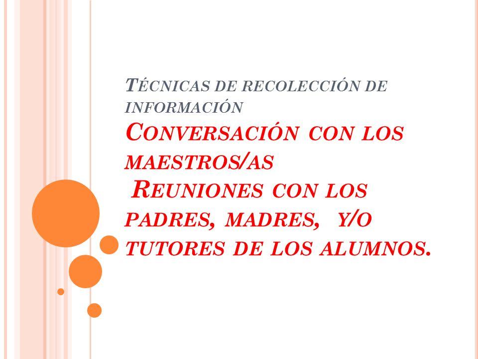 T ÉCNICAS DE RECOLECCIÓN DE INFORMACIÓN C ONVERSACIÓN CON LOS MAESTROS / AS R EUNIONES CON LOS PADRES, MADRES, Y / O TUTORES DE LOS ALUMNOS.
