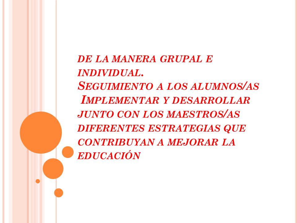 DE LA MANERA GRUPAL E INDIVIDUAL. S EGUIMIENTO A LOS ALUMNOS / AS I MPLEMENTAR Y DESARROLLAR JUNTO CON LOS MAESTROS / AS DIFERENTES ESTRATEGIAS QUE CO