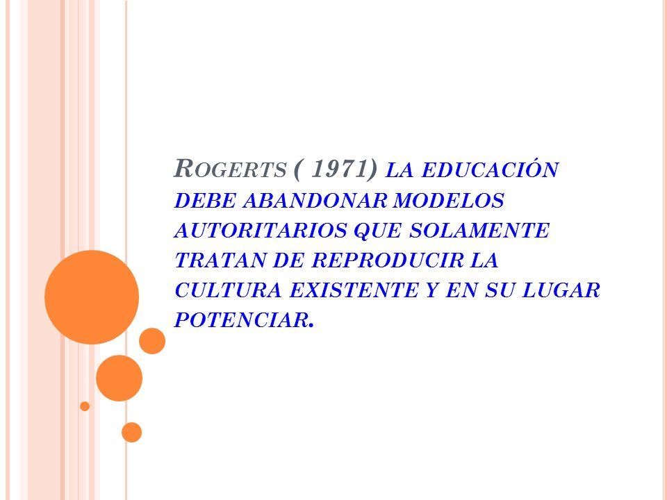 R OGERTS ( 1971) LA EDUCACIÓN DEBE ABANDONAR MODELOS AUTORITARIOS QUE SOLAMENTE TRATAN DE REPRODUCIR LA CULTURA EXISTENTE Y EN SU LUGAR POTENCIAR.