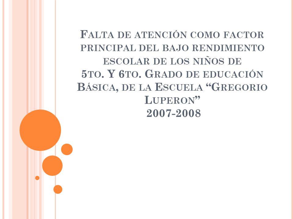 F ALTA DE ATENCIÓN COMO FACTOR PRINCIPAL DEL BAJO RENDIMIENTO ESCOLAR DE LOS NIÑOS DE 5 TO. Y 6 TO. G RADO DE EDUCACIÓN B ÁSICA, DE LA E SCUELA G REGO