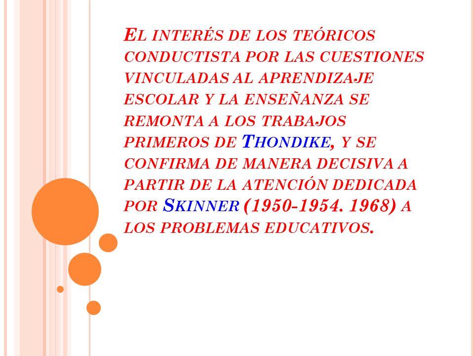 E L INTERÉS DE LOS TEÓRICOS CONDUCTISTA POR LAS CUESTIONES VINCULADAS AL APRENDIZAJE ESCOLAR Y LA ENSEÑANZA SE REMONTA A LOS TRABAJOS PRIMEROS DE T HONDIKE, Y SE CONFIRMA DE MANERA DECISIVA A PARTIR DE LA ATENCIÓN DEDICADA POR S KINNER (1950-1954.