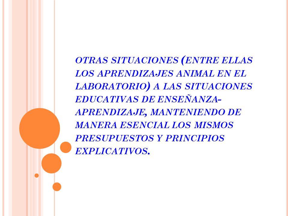 OTRAS SITUACIONES ( ENTRE ELLAS LOS APRENDIZAJES ANIMAL EN EL LABORATORIO ) A LAS SITUACIONES EDUCATIVAS DE ENSEÑANZA - APRENDIZAJE, MANTENIENDO DE MANERA ESENCIAL LOS MISMOS PRESUPUESTOS Y PRINCIPIOS EXPLICATIVOS.