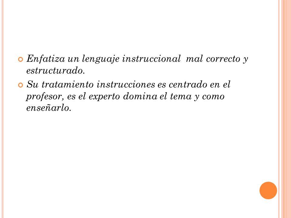 Enfatiza un lenguaje instruccional mal correcto y estructurado. Su tratamiento instrucciones es centrado en el profesor, es el experto domina el tema