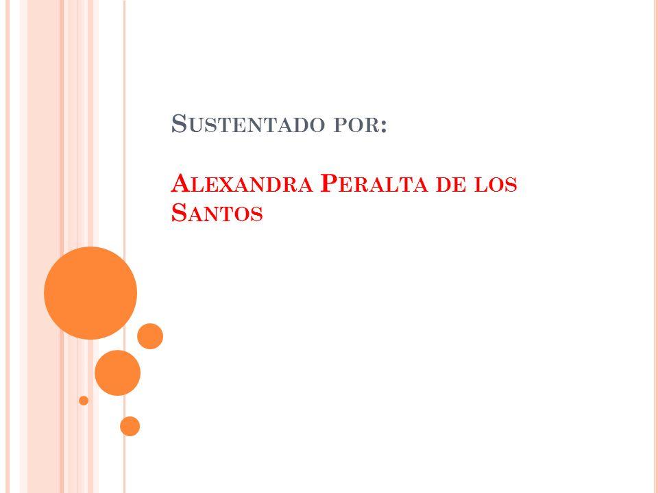 S USTENTADO POR : A LEXANDRA P ERALTA DE LOS S ANTOS