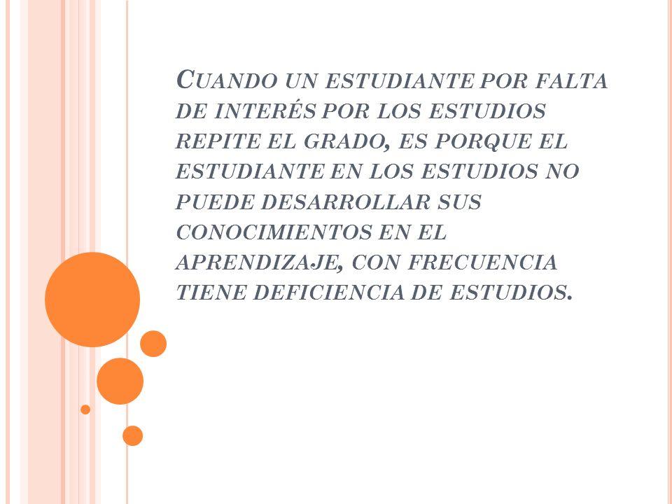C UANDO UN ESTUDIANTE POR FALTA DE INTERÉS POR LOS ESTUDIOS REPITE EL GRADO, ES PORQUE EL ESTUDIANTE EN LOS ESTUDIOS NO PUEDE DESARROLLAR SUS CONOCIMI