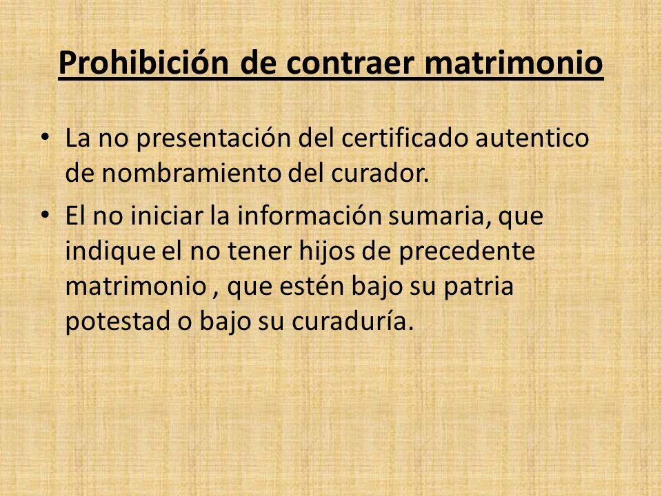 Prohibición de contraer matrimonio La no presentación del certificado autentico de nombramiento del curador. El no iniciar la información sumaria, que