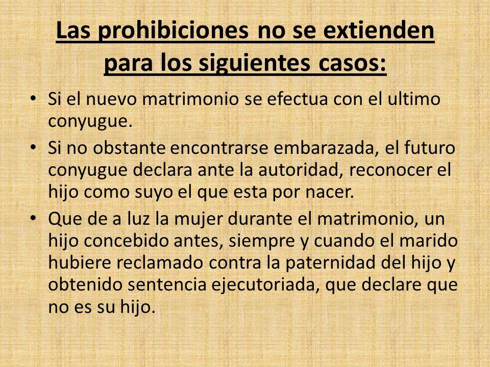 Las prohibiciones no se extienden para los siguientes casos: Si el nuevo matrimonio se efectua con el ultimo conyugue. Si no obstante encontrarse emba