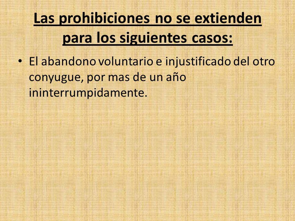 Las prohibiciones no se extienden para los siguientes casos: El abandono voluntario e injustificado del otro conyugue, por mas de un año ininterrumpid