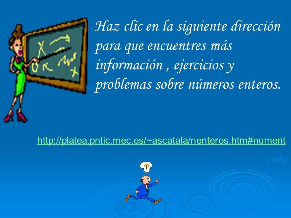 Haz clic en la siguiente dirección para que encuentres más información, ejercicios y problemas sobre números enteros. http://platea.pntic.mec.es/~asca