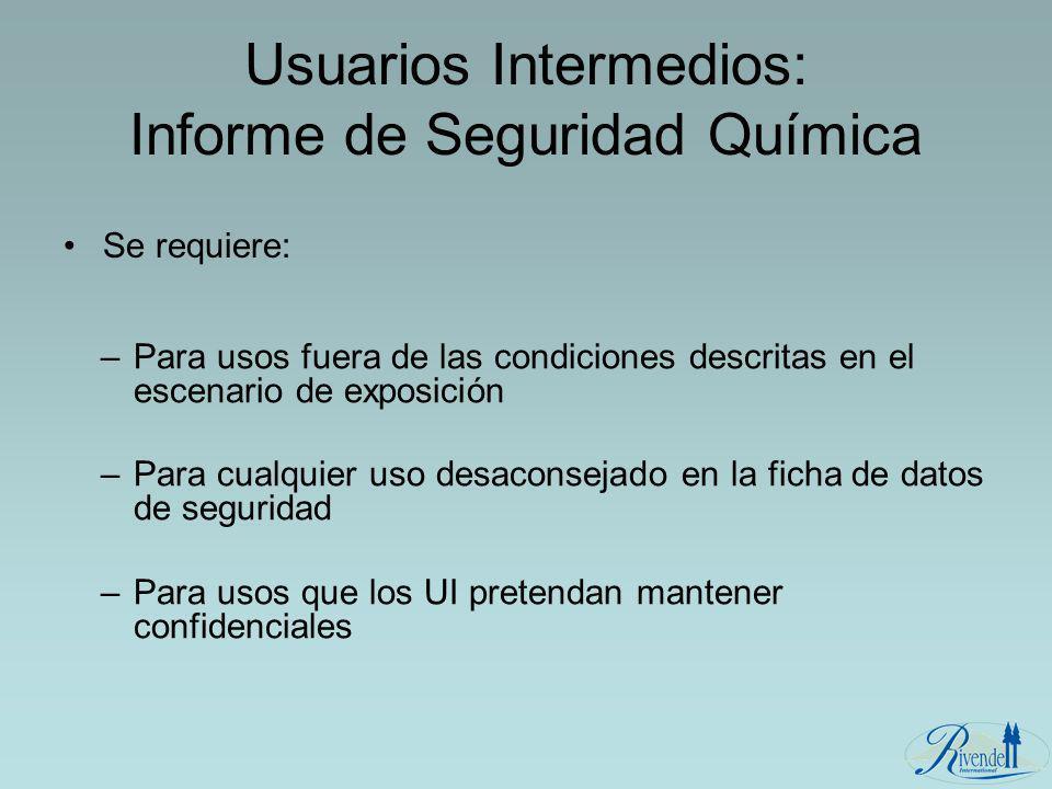 Usuarios Intermedios: Informe de Seguridad Química Se requiere: –Para usos fuera de las condiciones descritas en el escenario de exposición –Para cual