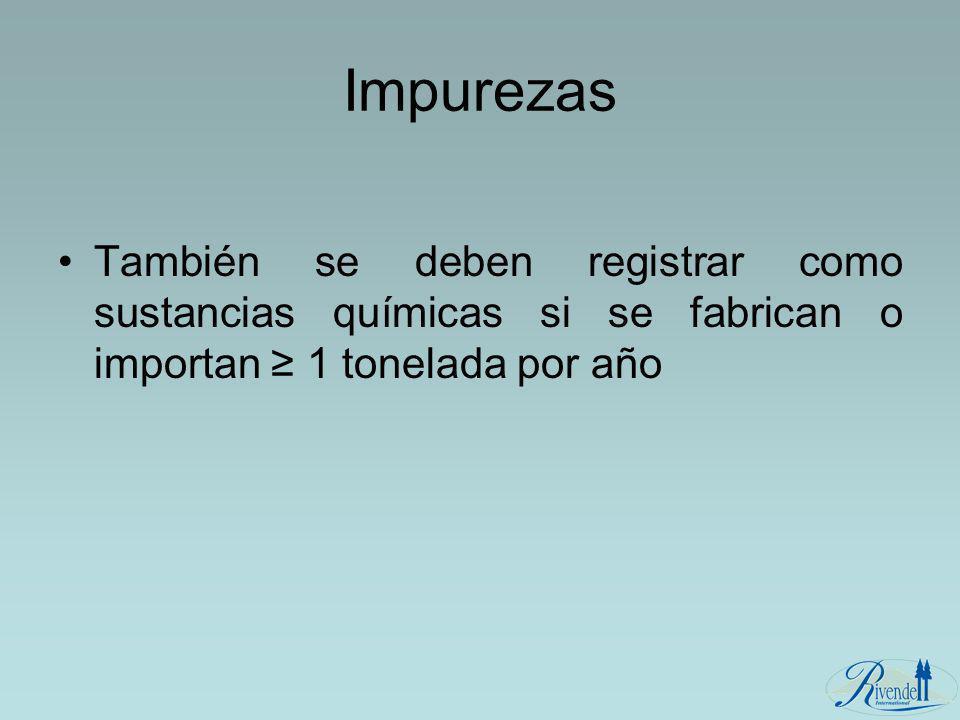 Impurezas También se deben registrar como sustancias químicas si se fabrican o importan 1 tonelada por año