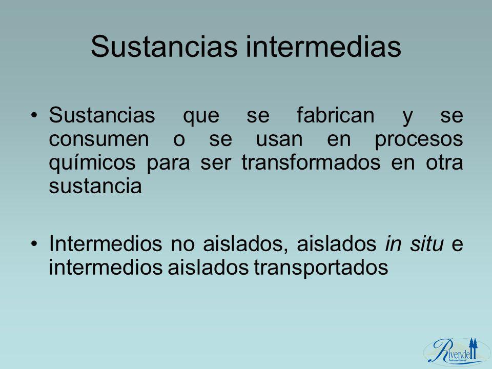 Sustancias intermedias Sustancias que se fabrican y se consumen o se usan en procesos químicos para ser transformados en otra sustancia Intermedios no