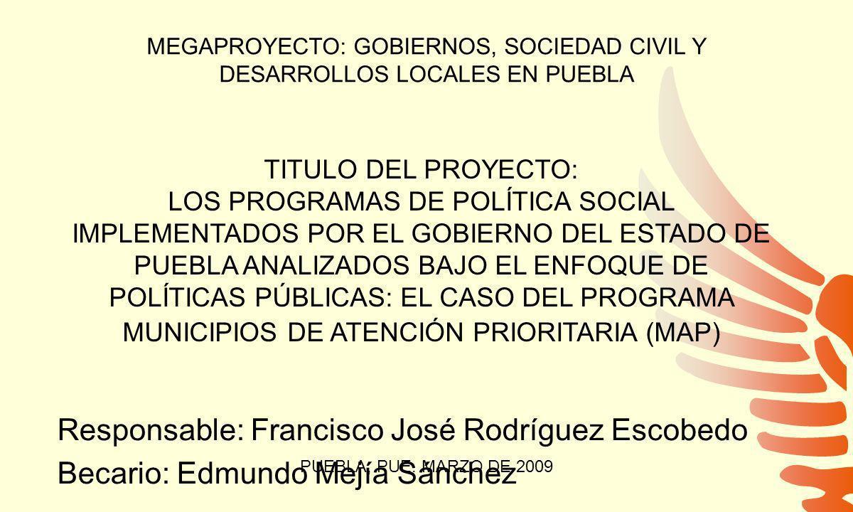 MEGAPROYECTO: GOBIERNOS, SOCIEDAD CIVIL Y DESARROLLOS LOCALES EN PUEBLA TITULO DEL PROYECTO: LOS PROGRAMAS DE POLÍTICA SOCIAL IMPLEMENTADOS POR EL GOBIERNO DEL ESTADO DE PUEBLA ANALIZADOS BAJO EL ENFOQUE DE POLÍTICAS PÚBLICAS: EL CASO DEL PROGRAMA MUNICIPIOS DE ATENCIÓN PRIORITARIA (MAP) Responsable: Francisco José Rodríguez Escobedo Becario: Edmundo Mejía Sánchez PUEBLA, PUE.