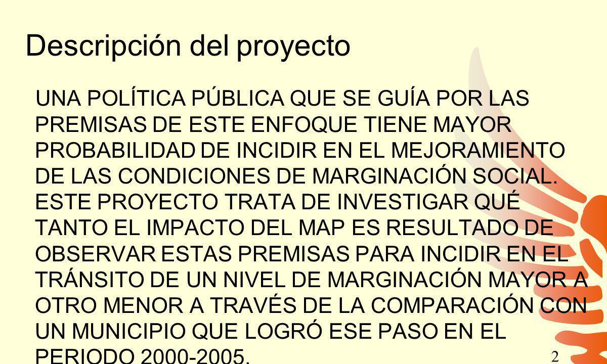 Descripción del proyecto UNA POLÍTICA PÚBLICA QUE SE GUÍA POR LAS PREMISAS DE ESTE ENFOQUE TIENE MAYOR PROBABILIDAD DE INCIDIR EN EL MEJORAMIENTO DE LAS CONDICIONES DE MARGINACIÓN SOCIAL.