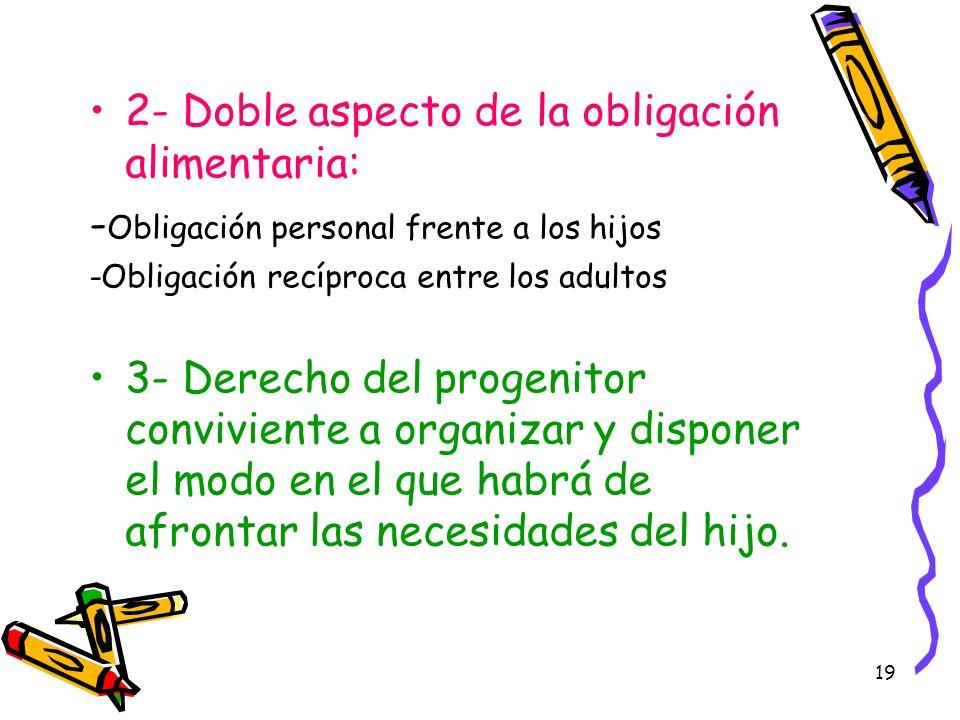 19 2- Doble aspecto de la obligación alimentaria: - Obligación personal frente a los hijos -Obligación recíproca entre los adultos 3- Derecho del prog