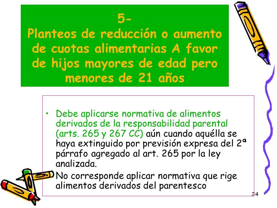 24 5- Planteos de reducción o aumento de cuotas alimentarias A favor de hijos mayores de edad pero menores de 21 años Debe aplicarse normativa de alim