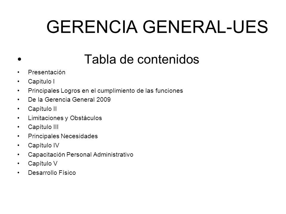 GERENCIA GENERAL-UES Tabla de contenidos Presentación Capitulo I Principales Logros en el cumplimiento de las funciones De la Gerencia General 2009 Ca