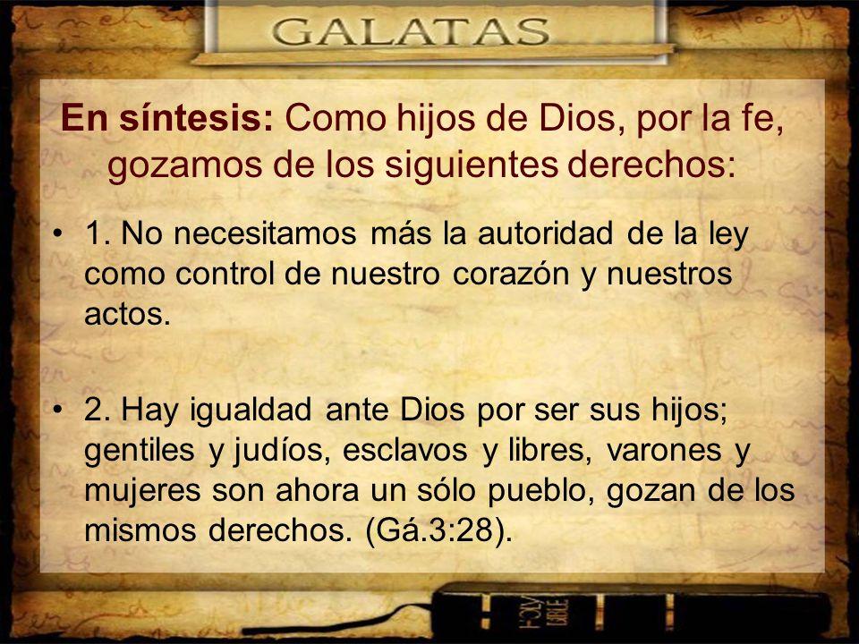En síntesis: Como hijos de Dios, por la fe, gozamos de los siguientes derechos: 1. No necesitamos más la autoridad de la ley como control de nuestro c