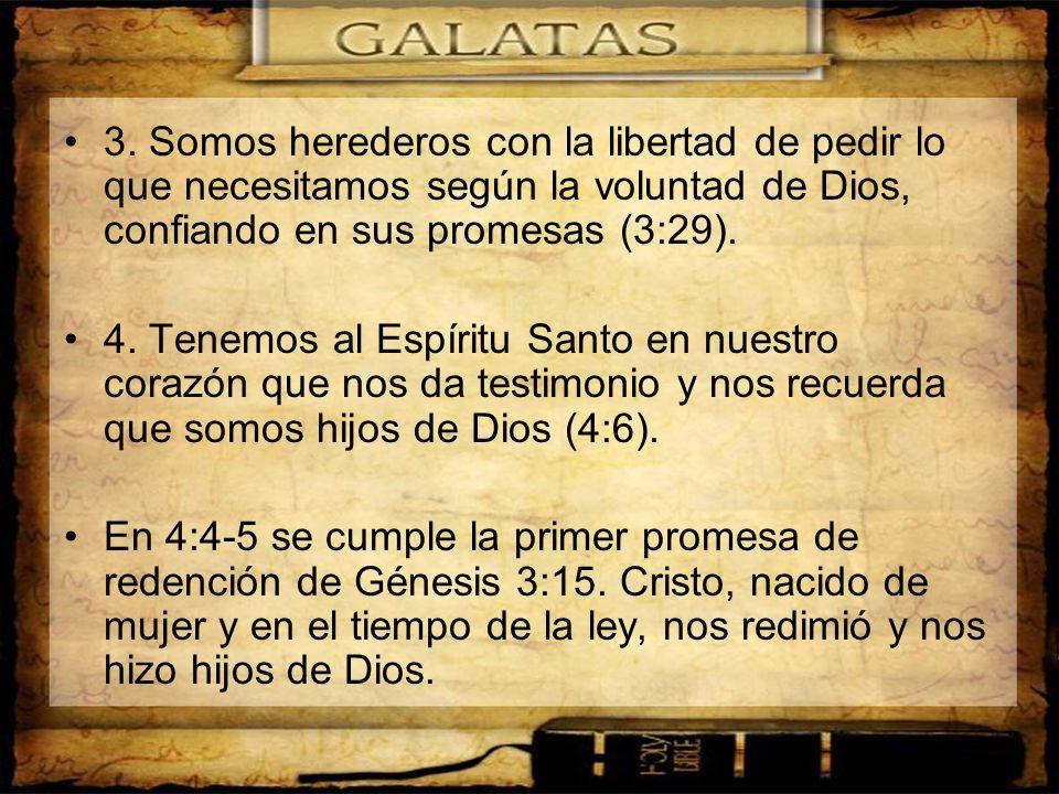 3. Somos herederos con la libertad de pedir lo que necesitamos según la voluntad de Dios, confiando en sus promesas (3:29). 4. Tenemos al Espíritu San