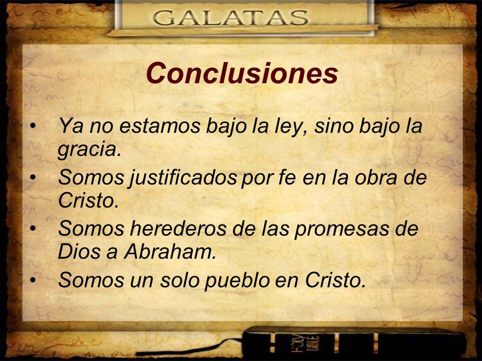 Conclusiones Ya no estamos bajo la ley, sino bajo la gracia. Somos justificados por fe en la obra de Cristo. Somos herederos de las promesas de Dios a