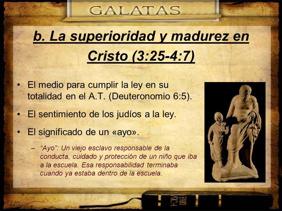b. La superioridad y madurez en Cristo (3:25-4:7) El medio para cumplir la ley en su totalidad en el A.T. (Deuteronomio 6:5). El sentimiento de los ju