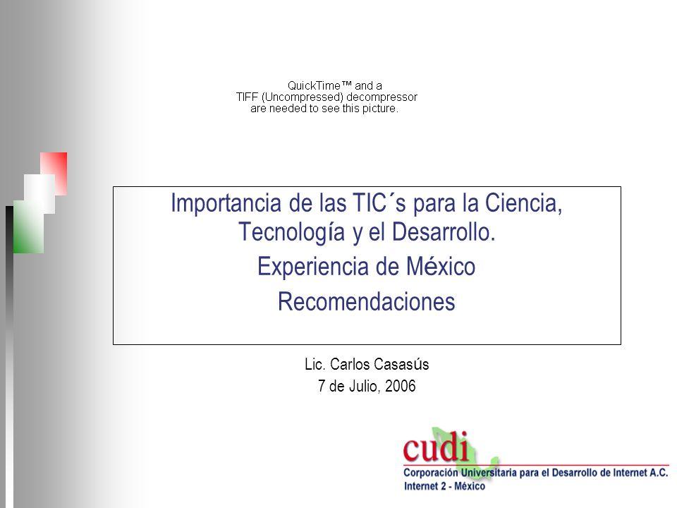 Importancia de las TIC´s para la Ciencia, Tecnolog í a y el Desarrollo. Experiencia de M é xico Recomendaciones Lic. Carlos Casas ú s 7 de Julio, 2006