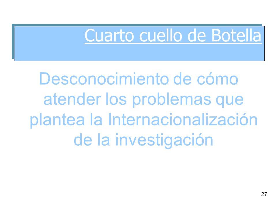 27 Desconocimiento de cómo atender los problemas que plantea la Internacionalización de la investigación Cuarto cuello de Botella