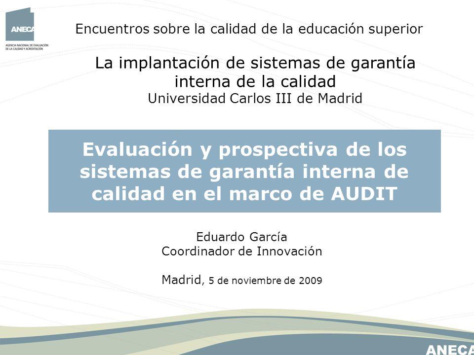 Encuentros sobre la calidad de la educación superior La implantación de sistemas de garantía interna de la calidad Universidad Carlos III de Madrid Evaluación y prospectiva de los sistemas de garantía interna de calidad en el marco de AUDIT Eduardo García Coordinador de Innovación Madrid, 5 de noviembre de 2009