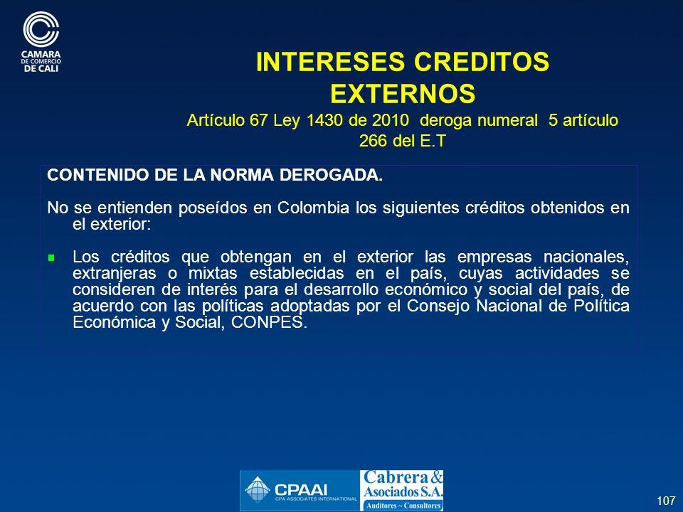 107 INTERESES CREDITOS EXTERNOS Artículo 67 Ley 1430 de 2010 deroga numeral 5 artículo 266 del E.T CONTENIDO DE LA NORMA DEROGADA.