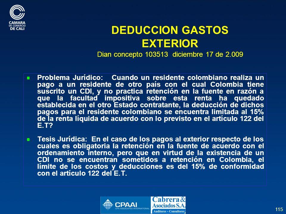 115 DEDUCCION GASTOS EXTERIOR Dian concepto 103513 diciembre 17 de 2.009 Problema Jurídico: Cuando un residente colombiano realiza un pago a un residente de otro país con el cual Colombia tiene suscrito un CDI, y no practica retención en la fuente en razón a que la facultad impositiva sobre esta renta ha quedado establecida en el otro Estado contratante, la deducción de dichos pagos para el residente colombiano se encuentra limitada al 15% de la renta líquida de acuerdo con lo previsto en el artículo 122 del E.T.