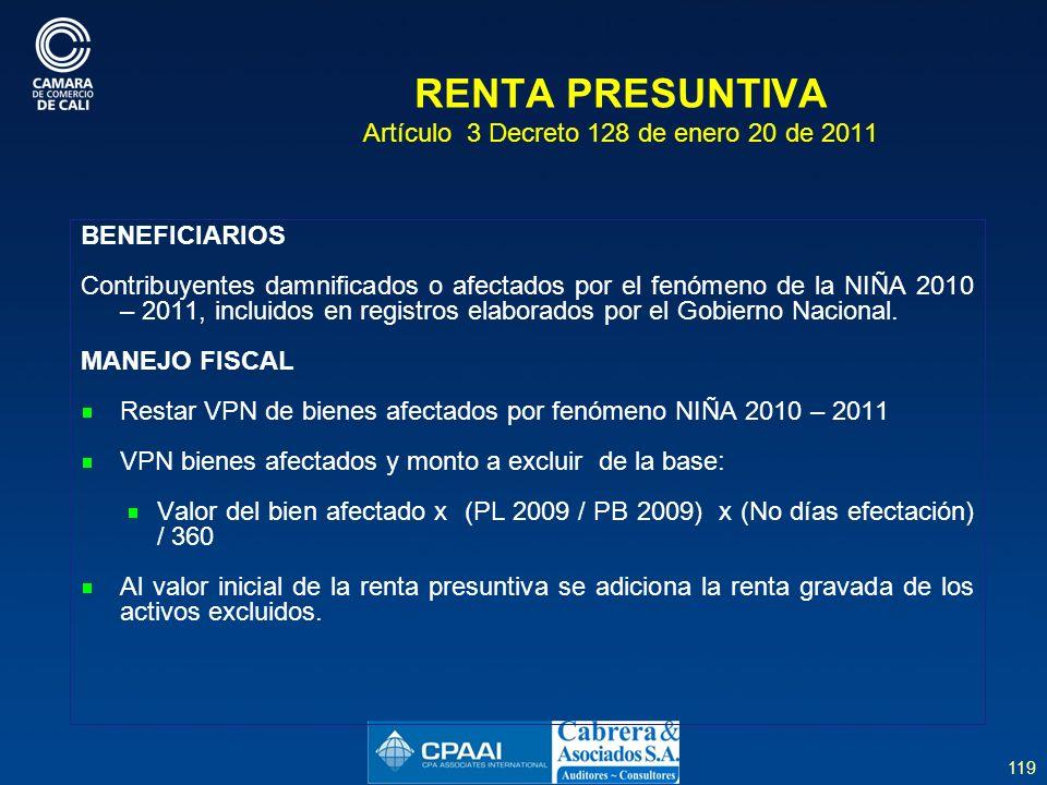 119 RENTA PRESUNTIVA Artículo 3 Decreto 128 de enero 20 de 2011 BENEFICIARIOS Contribuyentes damnificados o afectados por el fenómeno de la NIÑA 2010 – 2011, incluidos en registros elaborados por el Gobierno Nacional.