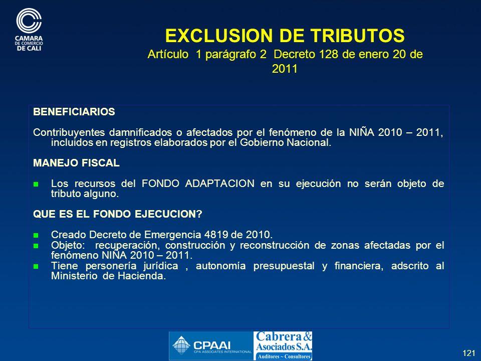 121 EXCLUSION DE TRIBUTOS Artículo 1 parágrafo 2 Decreto 128 de enero 20 de 2011 BENEFICIARIOS Contribuyentes damnificados o afectados por el fenómeno de la NIÑA 2010 – 2011, incluidos en registros elaborados por el Gobierno Nacional.