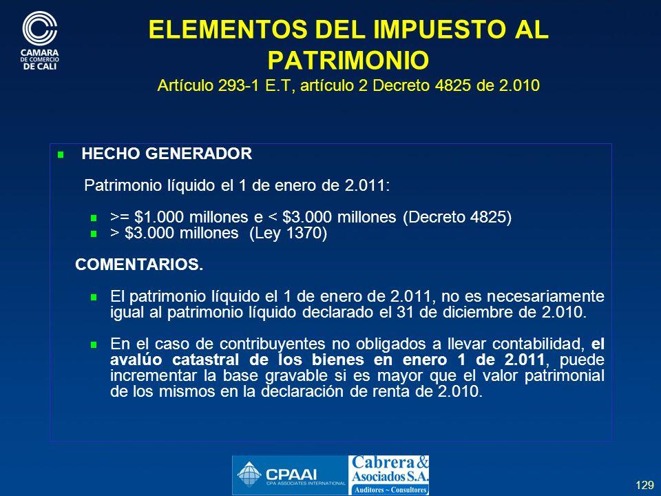 129 ELEMENTOS DEL IMPUESTO AL PATRIMONIO Artículo 293-1 E.T, artículo 2 Decreto 4825 de 2.010 HECHO GENERADOR Patrimonio líquido el 1 de enero de 2.011: >= $1.000 millones e < $3.000 millones (Decreto 4825) > $3.000 millones (Ley 1370) COMENTARIOS.