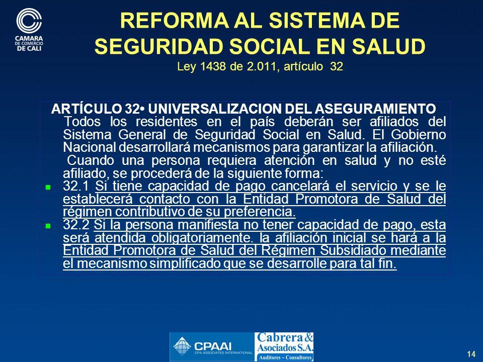 14 REFORMA AL SISTEMA DE SEGURIDAD SOCIAL EN SALUD Ley 1438 de 2.011, artículo 32 ARTÍCULO 32 UNIVERSALIZACION DEL ASEGURAMIENTO Todos los residentes en el país deberán ser afiliados del Sistema General de Seguridad Social en Salud.