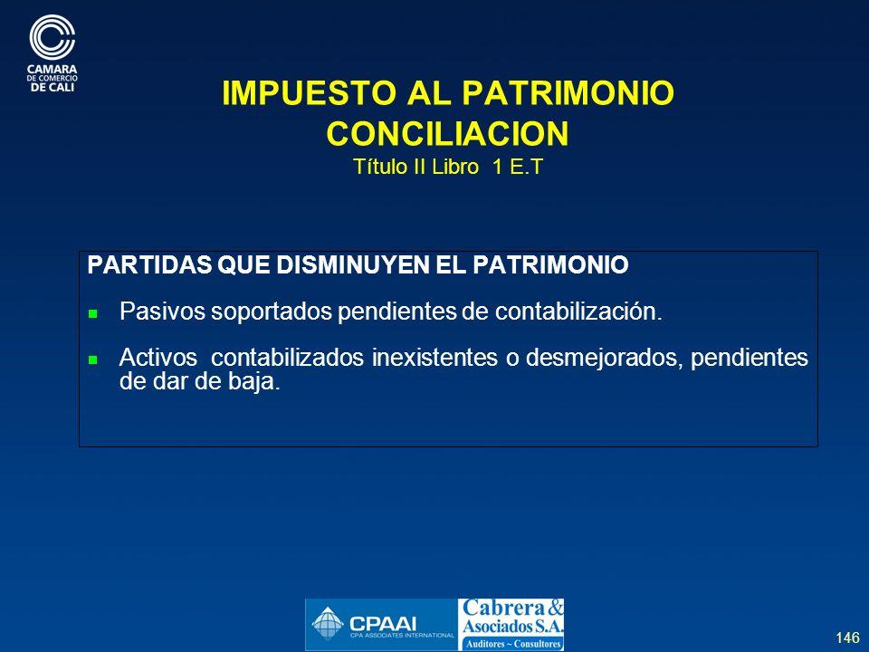 146 IMPUESTO AL PATRIMONIO CONCILIACION Título II Libro 1 E.T PARTIDAS QUE DISMINUYEN EL PATRIMONIO Pasivos soportados pendientes de contabilización.