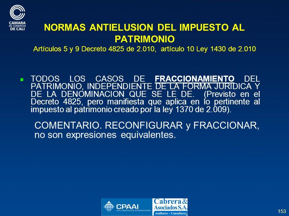 153 NORMAS ANTIELUSION DEL IMPUESTO AL PATRIMONIO Artículos 5 y 9 Decreto 4825 de 2.010, artículo 10 Ley 1430 de 2.010 TODOS LOS CASOS DE FRACCIONAMIENTO DEL PATRIMONIO, INDEPENDIENTE DE LA FORMA JURIDICA Y DE LA DENOMINACION QUE SE LE DE.