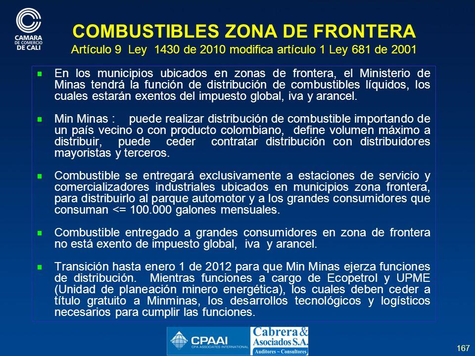 167 COMBUSTIBLES ZONA DE FRONTERA Artículo 9 Ley 1430 de 2010 modifica artículo 1 Ley 681 de 2001 En los municipios ubicados en zonas de frontera, el Ministerio de Minas tendrá la función de distribución de combustibles líquidos, los cuales estarán exentos del impuesto global, iva y arancel.