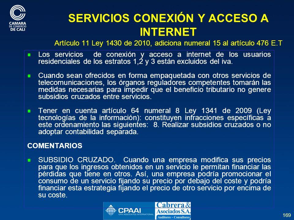 169 SERVICIOS CONEXIÓN Y ACCESO A INTERNET Artículo 11 Ley 1430 de 2010, adiciona numeral 15 al artículo 476 E.T Los servicios de conexión y acceso a internet de los usuarios residenciales de los estratos 1,2 y 3 están excluidos del iva.